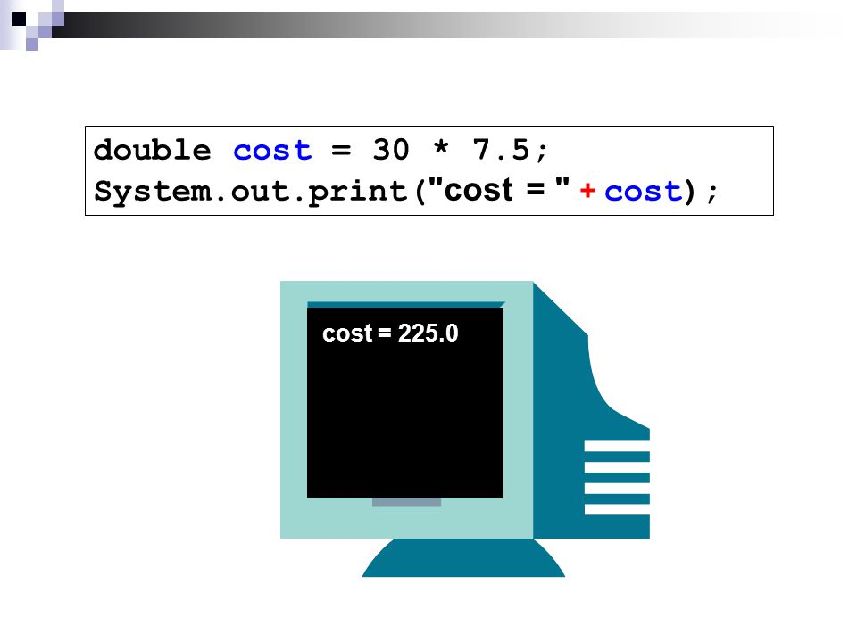 double cost = 30 * 7.5; System.out.print( cost = + cost); cost = 225.0