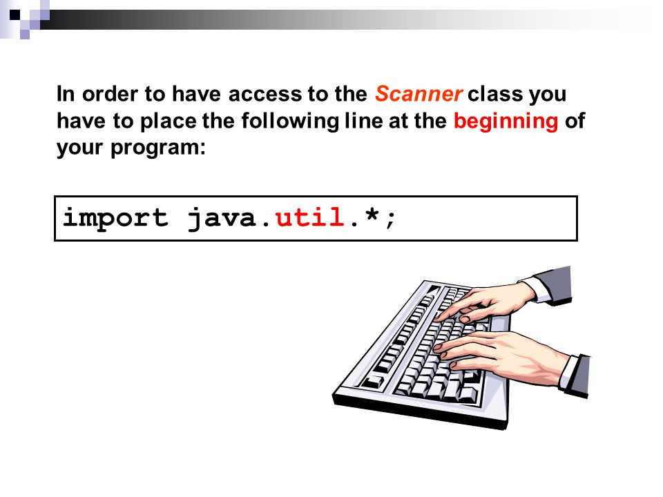 In order to have access to the Scanner class you have to place the following line at the beginning of your program: import java.util.*;