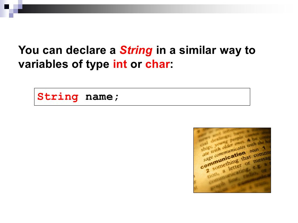You can declare a String in a similar way to variables of type int or char: String name;