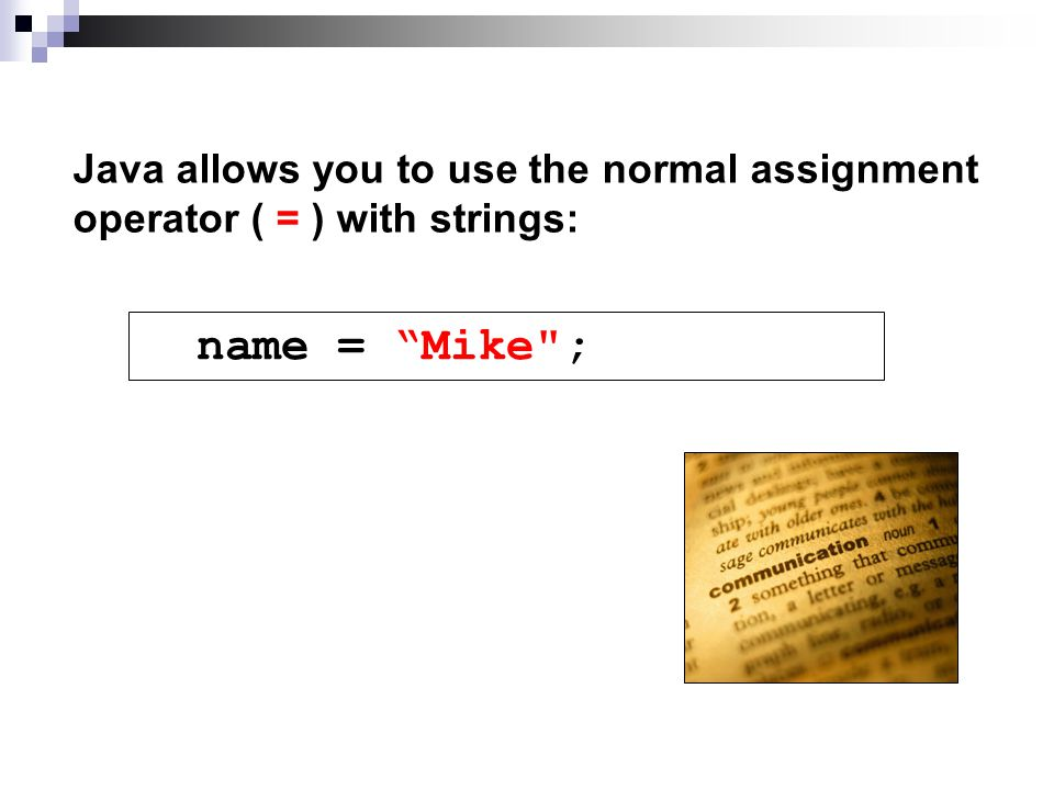 Java allows you to use the normal assignment operator ( = ) with strings: name = Mike ;
