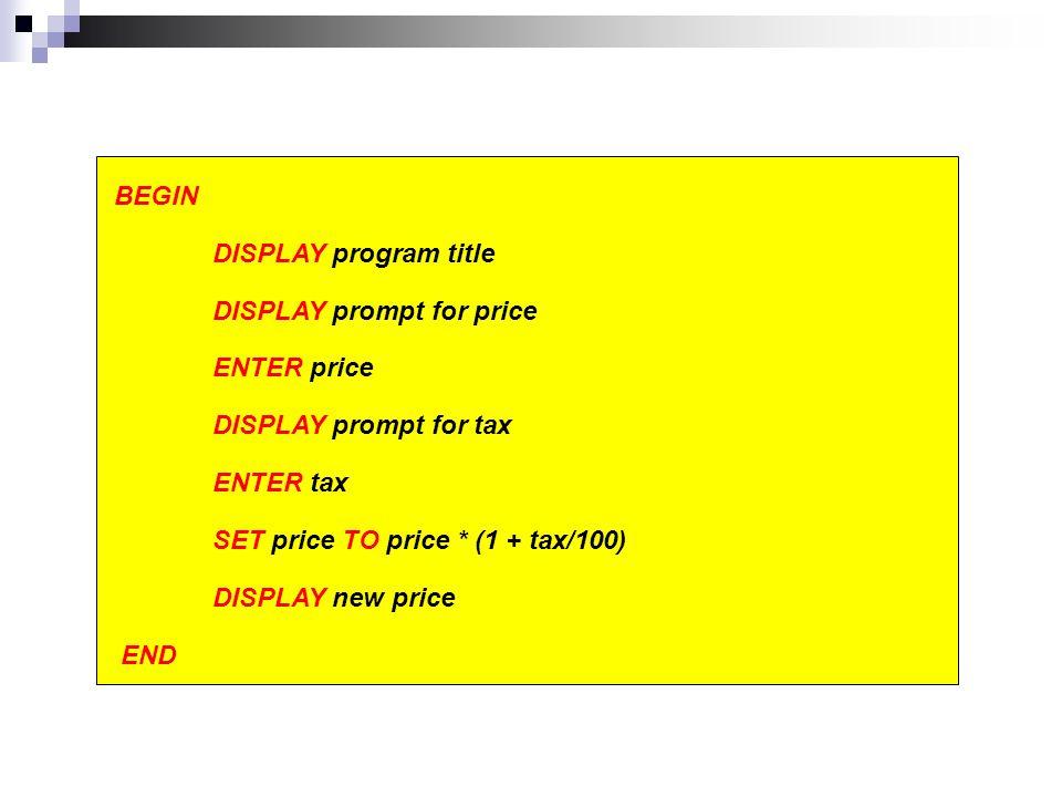 BEGIN DISPLAY program title DISPLAY prompt for price ENTER price DISPLAY prompt for tax ENTER tax SET price TO price * (1 + tax/100) DISPLAY new price END