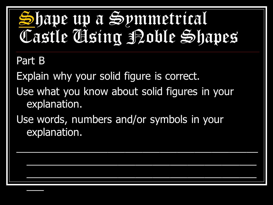 Shape up a Symmetrical Castle Using Noble Shapes Part B Explain why your solid figure is correct.