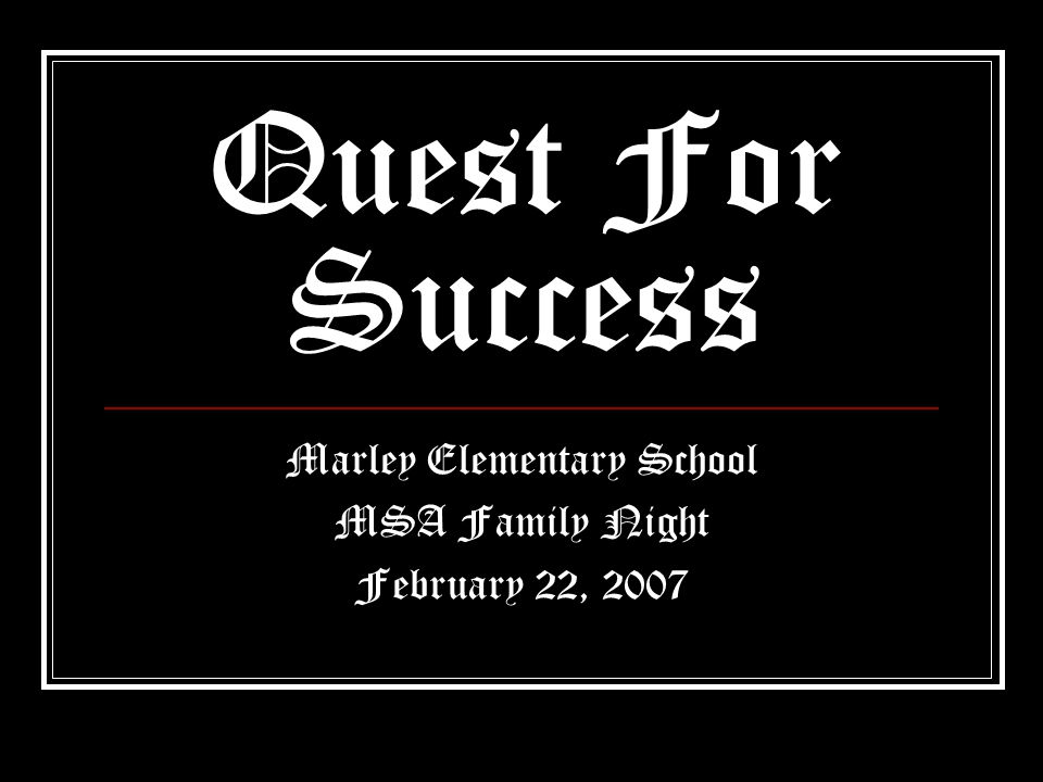Quest For Success Marley Elementary School MSA Family Night February 22, 2007