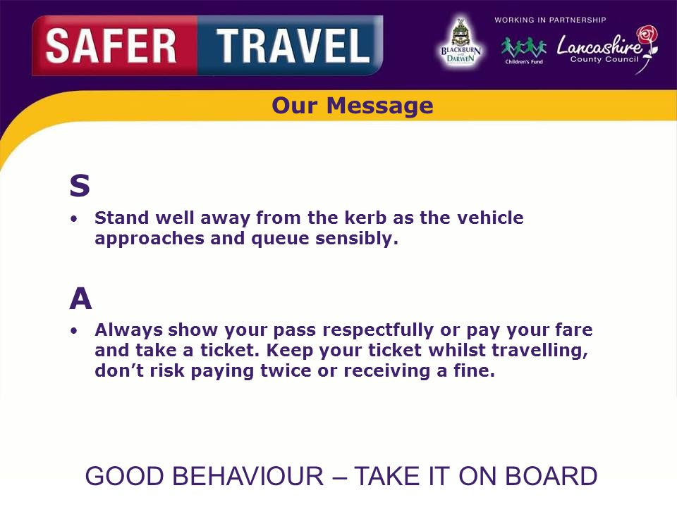 GOOD BEHAVIOUR – TAKE IT ON BOARD Our Message S Stand well away from the kerb as the vehicle approaches and queue sensibly.