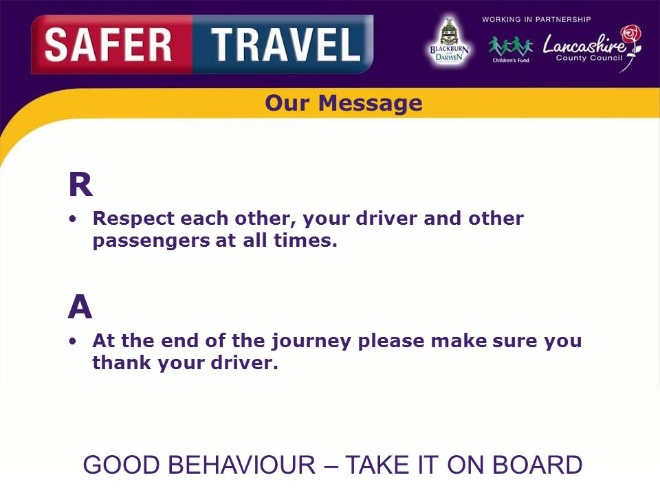 GOOD BEHAVIOUR – TAKE IT ON BOARD Our Message R Respect each other, your driver and other passengers at all times.