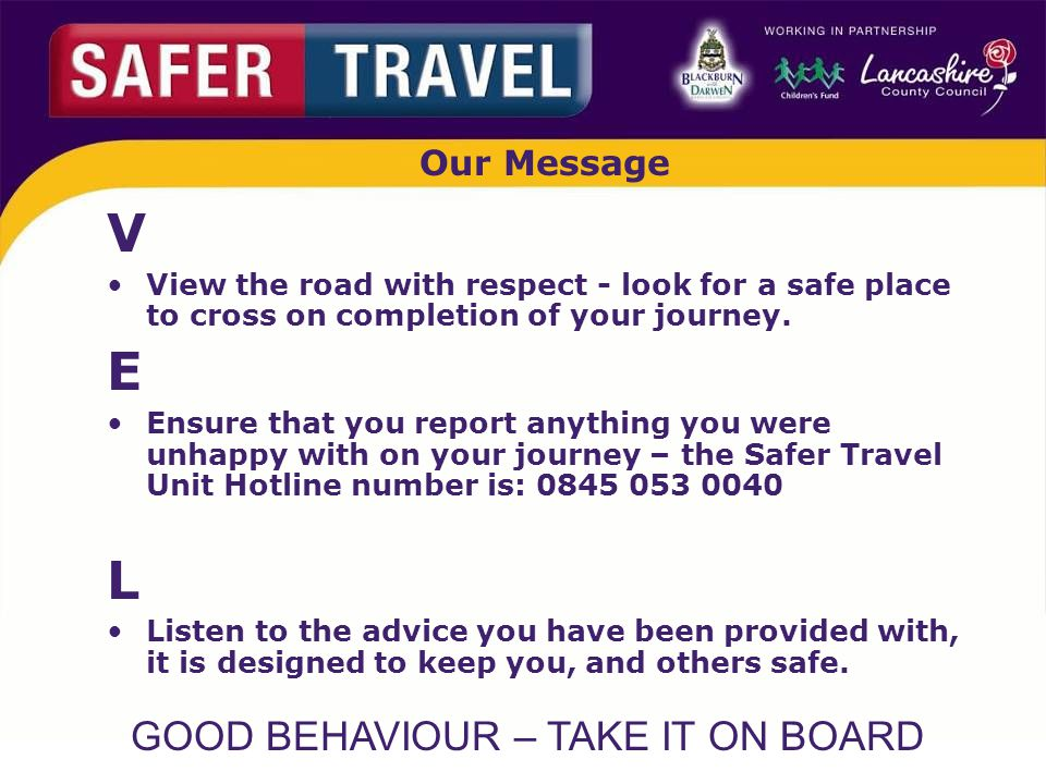 GOOD BEHAVIOUR – TAKE IT ON BOARD Our Message V View the road with respect - look for a safe place to cross on completion of your journey.