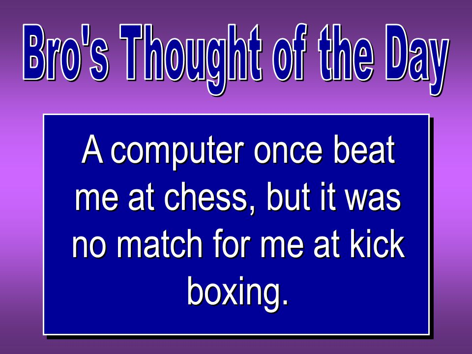 A computer once beat me at chess, but it was no match for me at kick boxing.