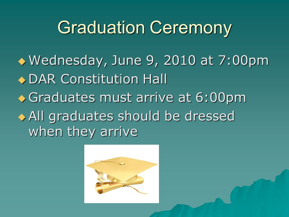 Graduation Ceremony Wednesday, June 9, 2010 at 7:00pm Wednesday, June 9, 2010 at 7:00pm DAR Constitution Hall DAR Constitution Hall Graduates must arrive at 6:00pm Graduates must arrive at 6:00pm All graduates should be dressed when they arrive All graduates should be dressed when they arrive