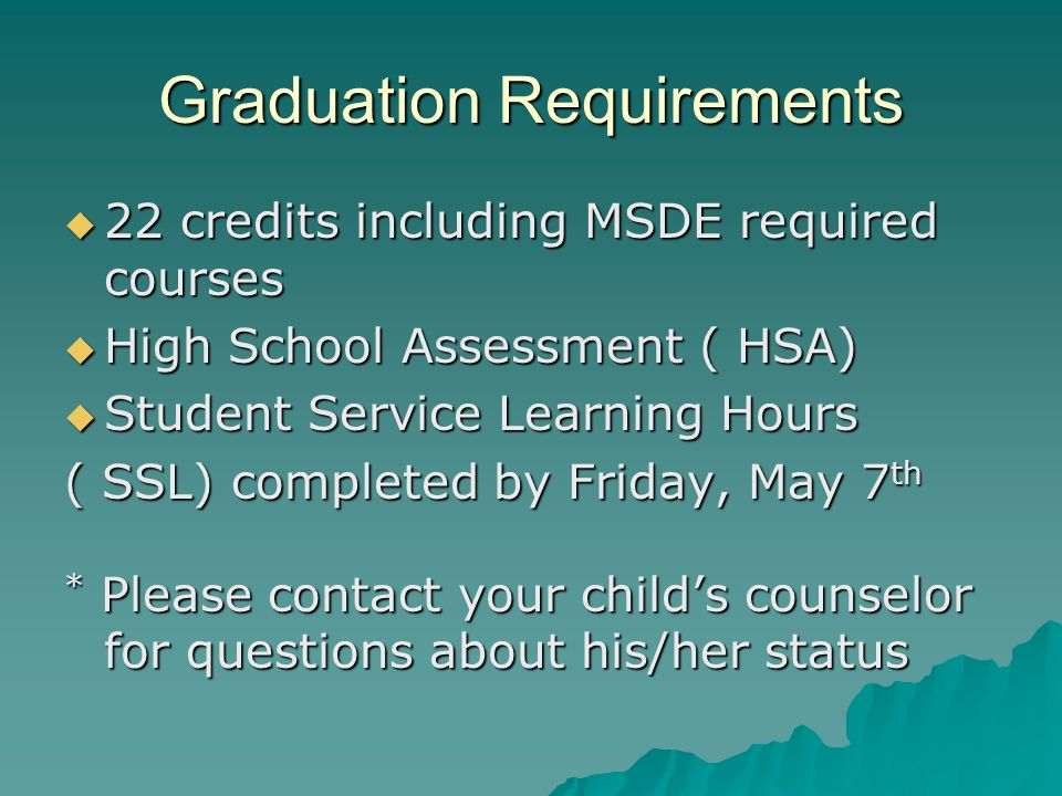 Graduation Requirements 22 credits including MSDE required courses 22 credits including MSDE required courses High School Assessment ( HSA) High School Assessment ( HSA) Student Service Learning Hours Student Service Learning Hours ( SSL) completed by Friday, May 7 th * Please contact your childs counselor for questions about his/her status