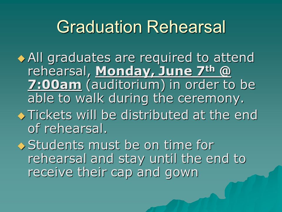 Graduation Rehearsal All graduates are required to attend rehearsal, Monday, June 7 th @ 7:00am (auditorium) in order to be able to walk during the ceremony.