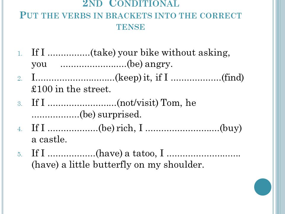 2 ND C ONDITIONAL P UT THE VERBS IN BRACKETS INTO THE CORRECT TENSE 1.