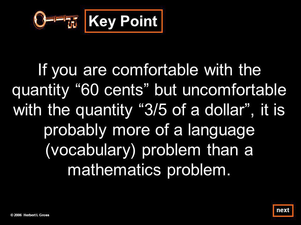 Key Point If you are comfortable with the quantity 60 cents but uncomfortable with the quantity 3/5 of a dollar, it is probably more of a language (vocabulary) problem than a mathematics problem.