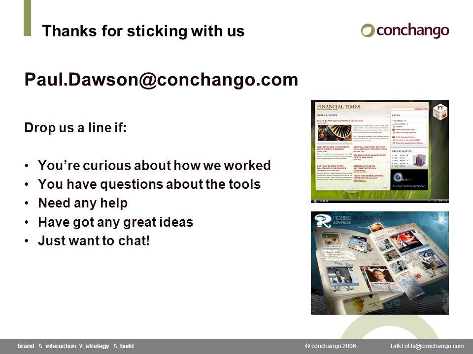 © conchango 2006 TalkToUs@conchango.combrand \\ interaction \\ strategy \\ build Thanks for sticking with us Paul.Dawson@conchango.com Drop us a line if: Youre curious about how we worked You have questions about the tools Need any help Have got any great ideas Just want to chat!