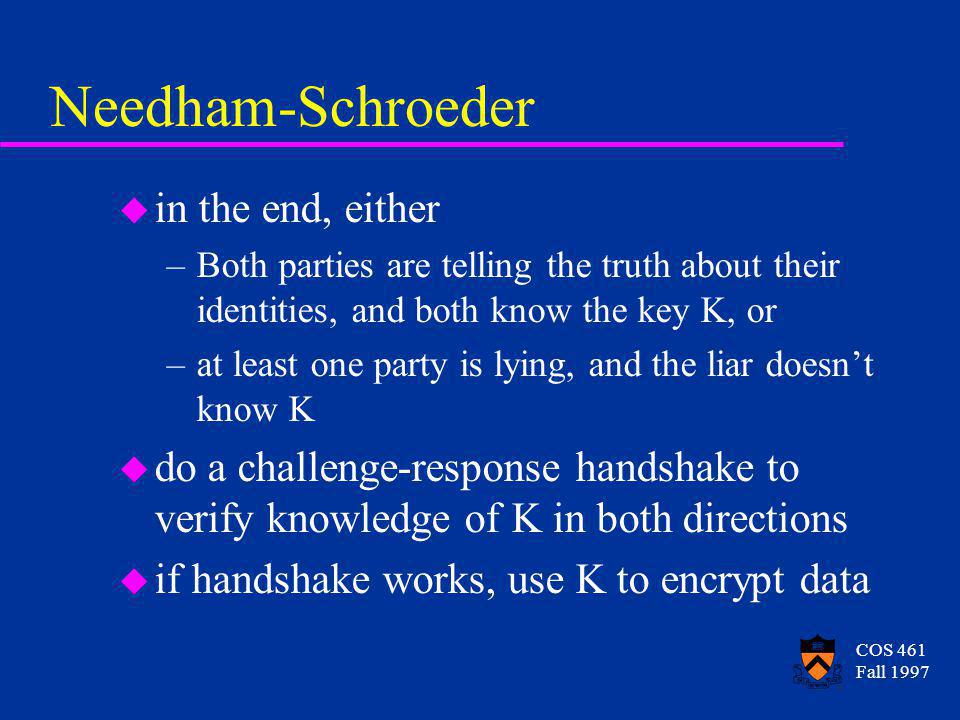 COS 461 Fall 1997 Needham-Schroeder u in the end, either –Both parties are telling the truth about their identities, and both know the key K, or –at least one party is lying, and the liar doesnt know K u do a challenge-response handshake to verify knowledge of K in both directions u if handshake works, use K to encrypt data