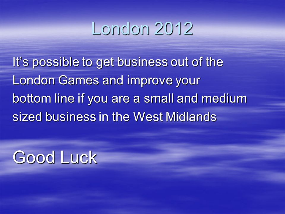 London 2012 Its possible to get business out of the London Games and improve your bottom line if you are a small and medium sized business in the West Midlands Good Luck