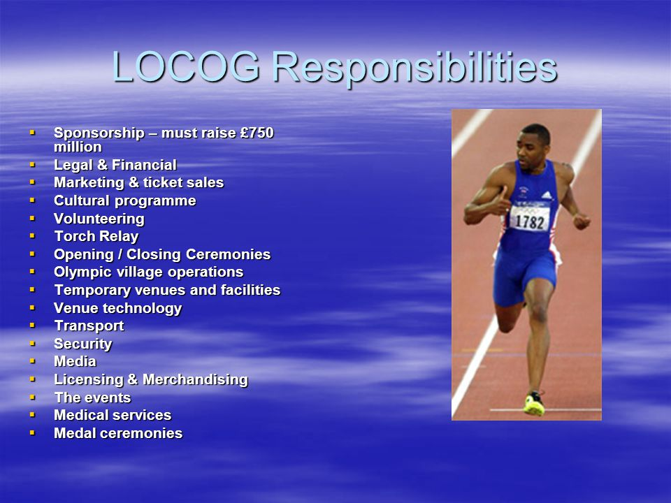 LOCOG Responsibilities Sponsorship – must raise £750 million Sponsorship – must raise £750 million Legal & Financial Legal & Financial Marketing & ticket sales Marketing & ticket sales Cultural programme Cultural programme Volunteering Volunteering Torch Relay Torch Relay Opening / Closing Ceremonies Opening / Closing Ceremonies Olympic village operations Olympic village operations Temporary venues and facilities Temporary venues and facilities Venue technology Venue technology Transport Transport Security Security Media Media Licensing & Merchandising Licensing & Merchandising The events The events Medical services Medical services Medal ceremonies Medal ceremonies