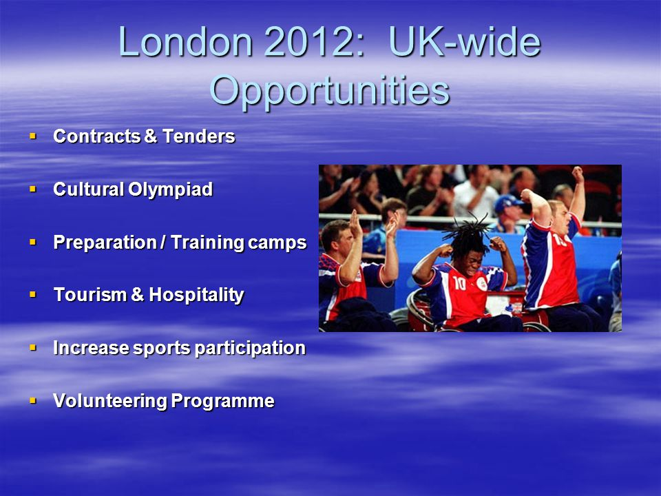 London 2012: UK-wide Opportunities Contracts & Tenders Contracts & Tenders Cultural Olympiad Cultural Olympiad Preparation / Training camps Preparation / Training camps Tourism & Hospitality Tourism & Hospitality Increase sports participation Increase sports participation Volunteering Programme Volunteering Programme