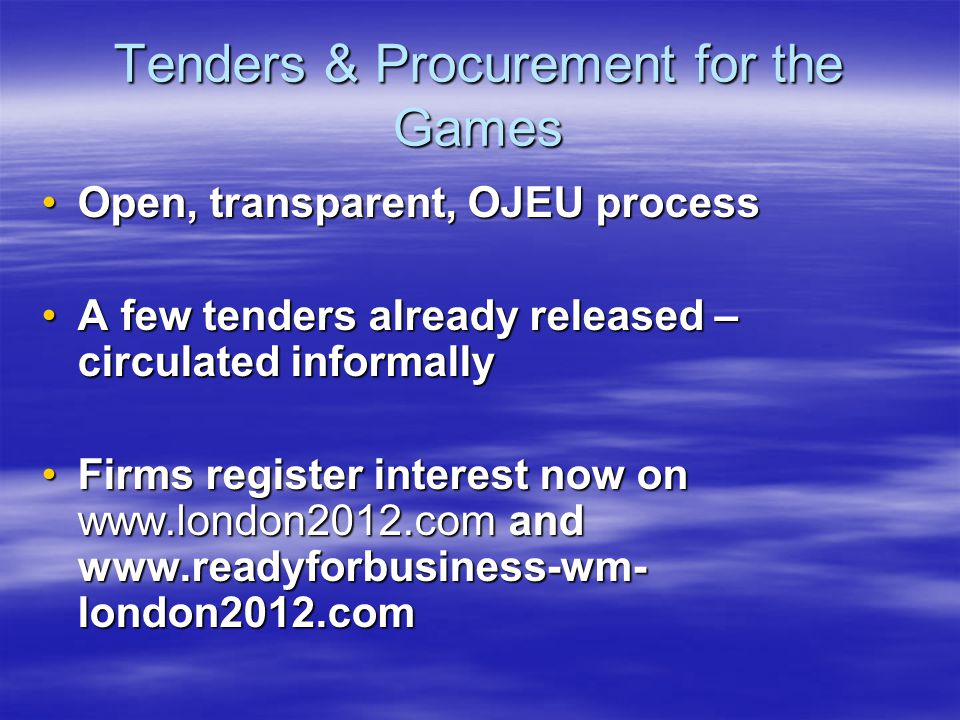 Tenders & Procurement for the Games Open, transparent, OJEU processOpen, transparent, OJEU process A few tenders already released – circulated informallyA few tenders already released – circulated informally Firms register interest now on www.london2012.com and www.readyforbusiness-wm- london2012.comFirms register interest now on www.london2012.com and www.readyforbusiness-wm- london2012.com
