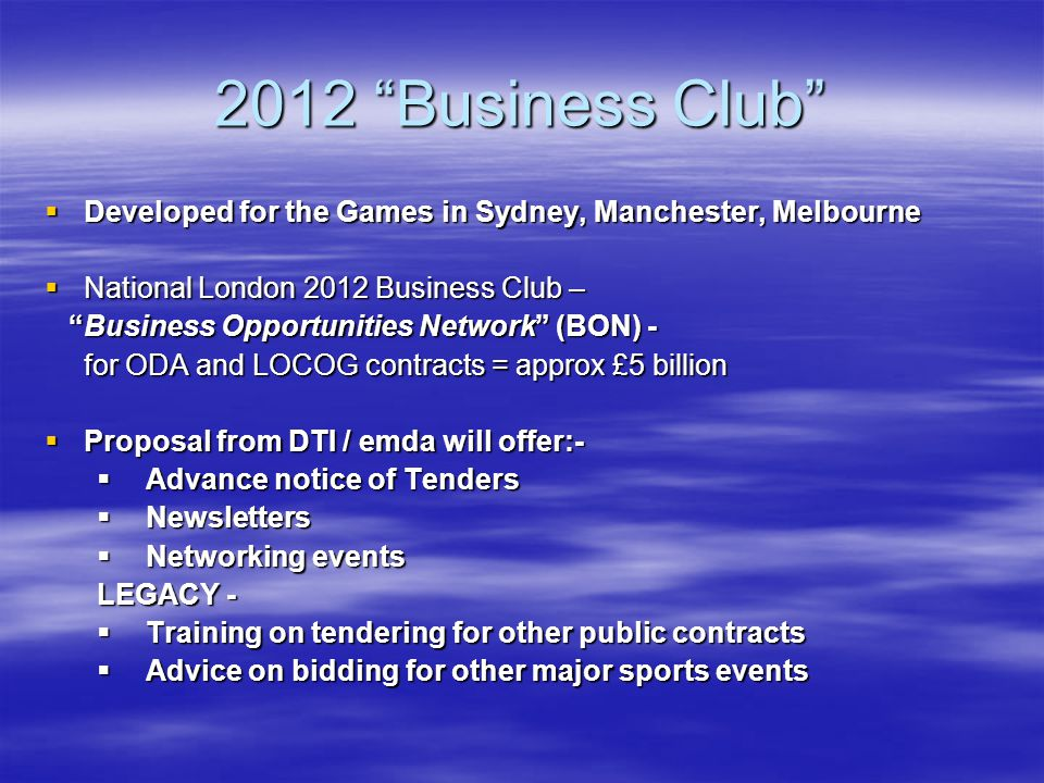 Other Tender Opportunities The following Games-related opportunities will possibly be outside the scope of the official London 2012 procurement route, BON:- The following Games-related opportunities will possibly be outside the scope of the official London 2012 procurement route, BON:- Transport Improvements - £17 billionTransport Improvements - £17 billion Five Olympic London Boroughs – up to £2 billion???Five Olympic London Boroughs – up to £2 billion??.