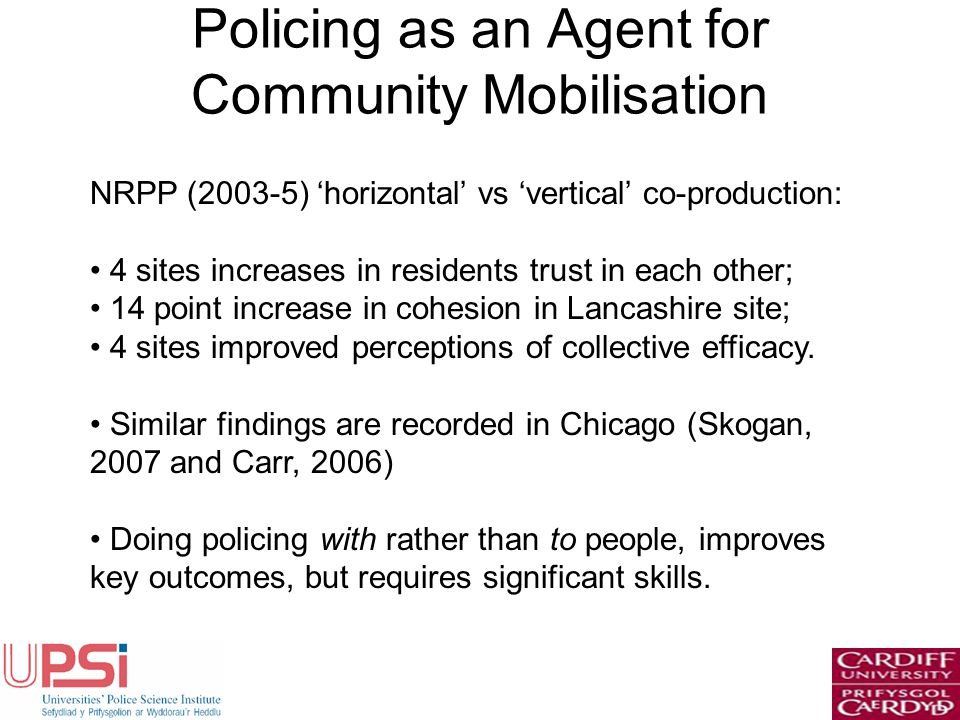 Policing as an Agent for Community Mobilisation NRPP (2003-5) horizontal vs vertical co-production: 4 sites increases in residents trust in each other; 14 point increase in cohesion in Lancashire site; 4 sites improved perceptions of collective efficacy.