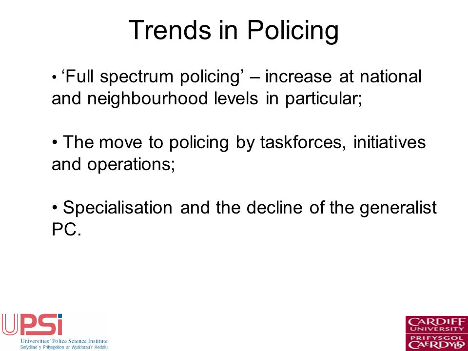 Trends in Policing Full spectrum policing – increase at national and neighbourhood levels in particular; The move to policing by taskforces, initiativ