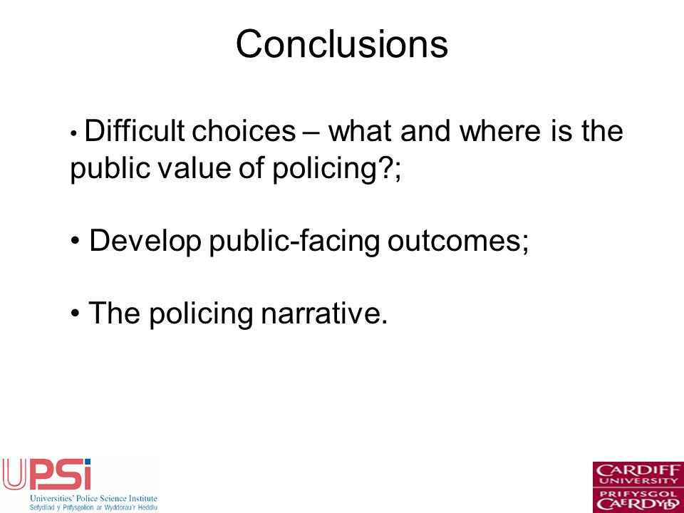 Conclusions Difficult choices – what and where is the public value of policing ; Develop public-facing outcomes; The policing narrative.