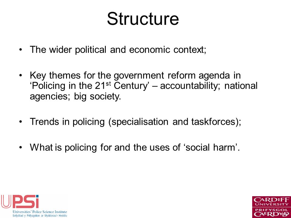 Structure The wider political and economic context; Key themes for the government reform agenda in Policing in the 21 st Century – accountability; national agencies; big society.