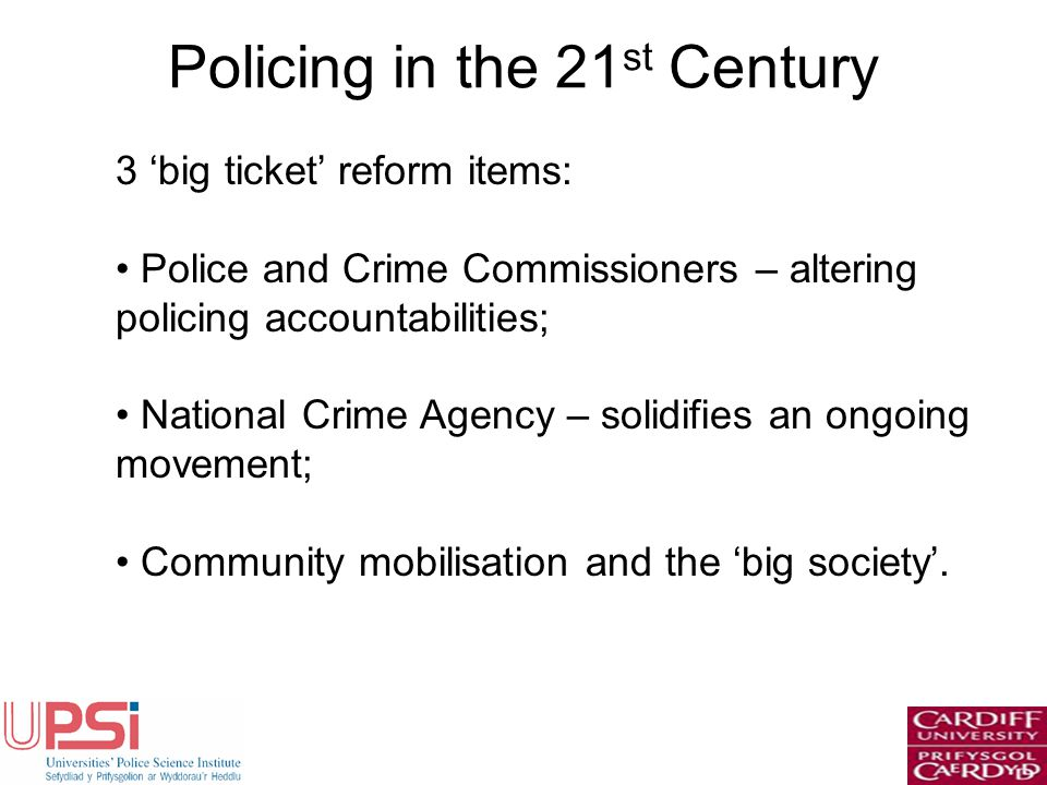 Policing in the 21 st Century 3 big ticket reform items: Police and Crime Commissioners – altering policing accountabilities; National Crime Agency – solidifies an ongoing movement; Community mobilisation and the big society.