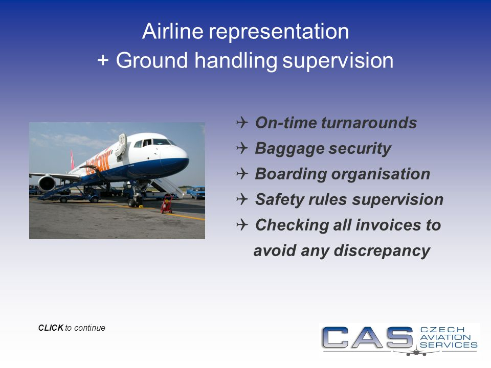 Airline representation + Ground handling supervision On-time turnarounds Baggage security Boarding organisation Safety rules supervision Checking all invoices to avoid any discrepancy CLICK to continue