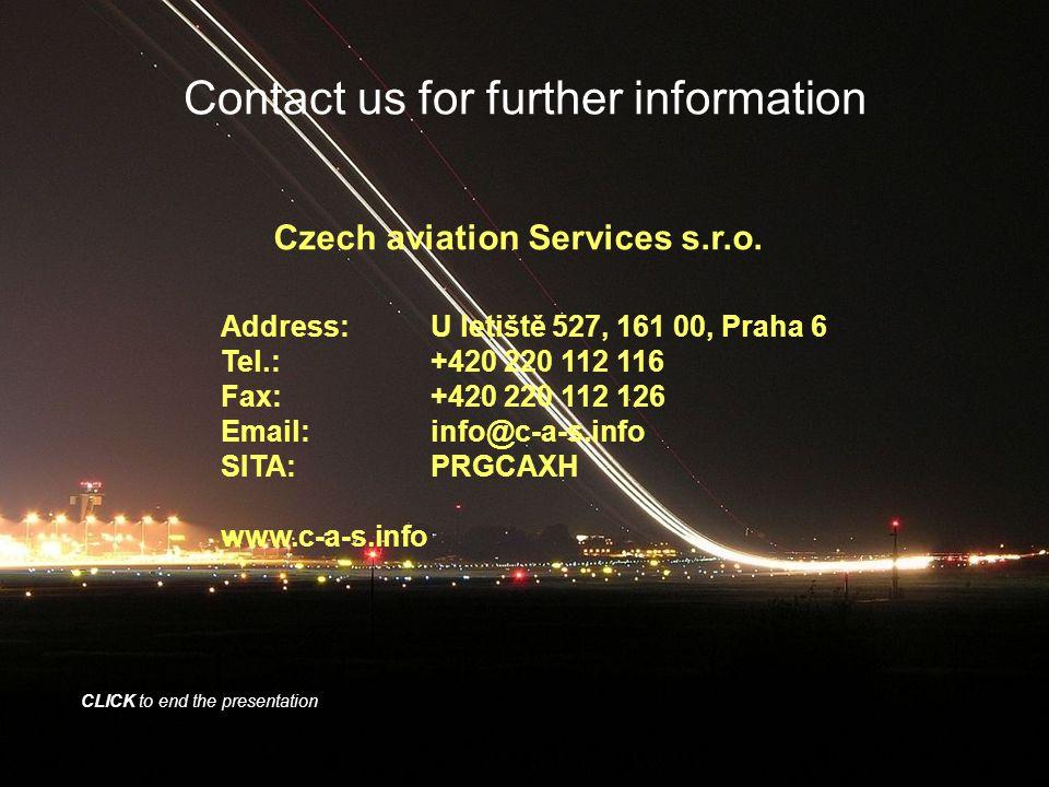 Contact us for further information Address:U letiště 527, 161 00, Praha 6 Tel.:+420 220 112 116 Fax:+420 220 112 126 Email:info@c-a-s.info SITA:PRGCAX