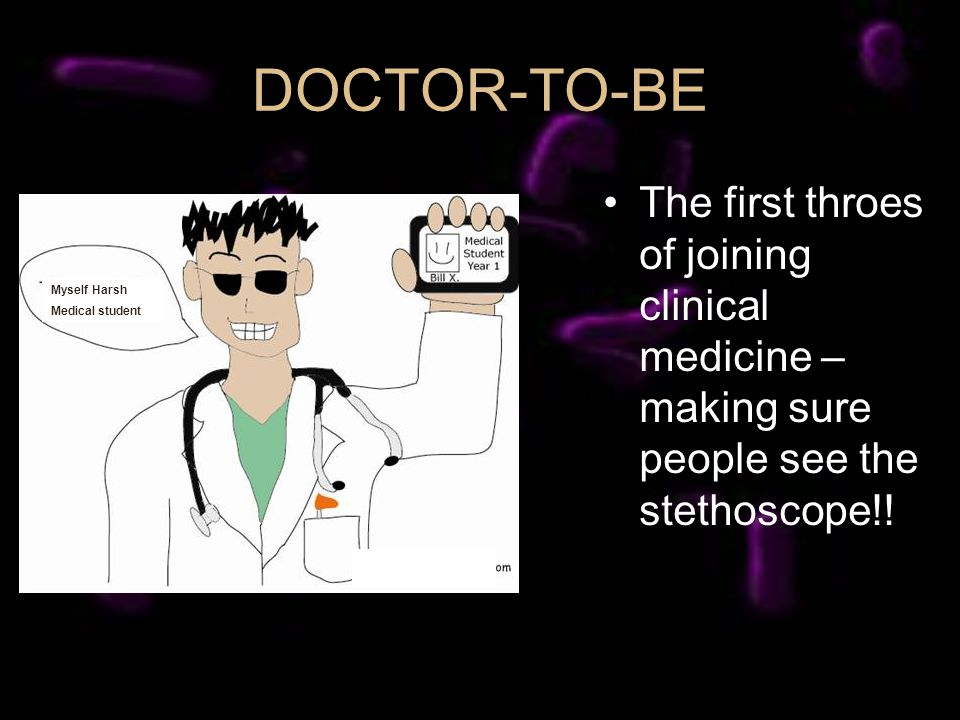 DOCTOR-TO-BE The first throes of joining clinical medicine – making sure people see the stethoscope!! Myself Harsh Medical student