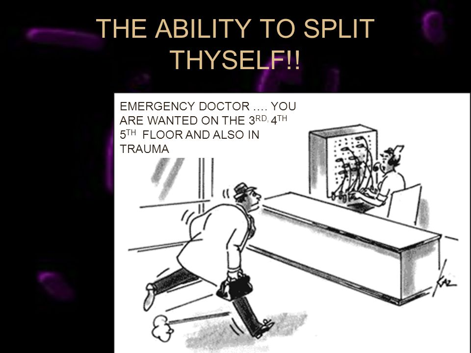 THE ABILITY TO SPLIT THYSELF!. EMERGENCY DOCTOR ….