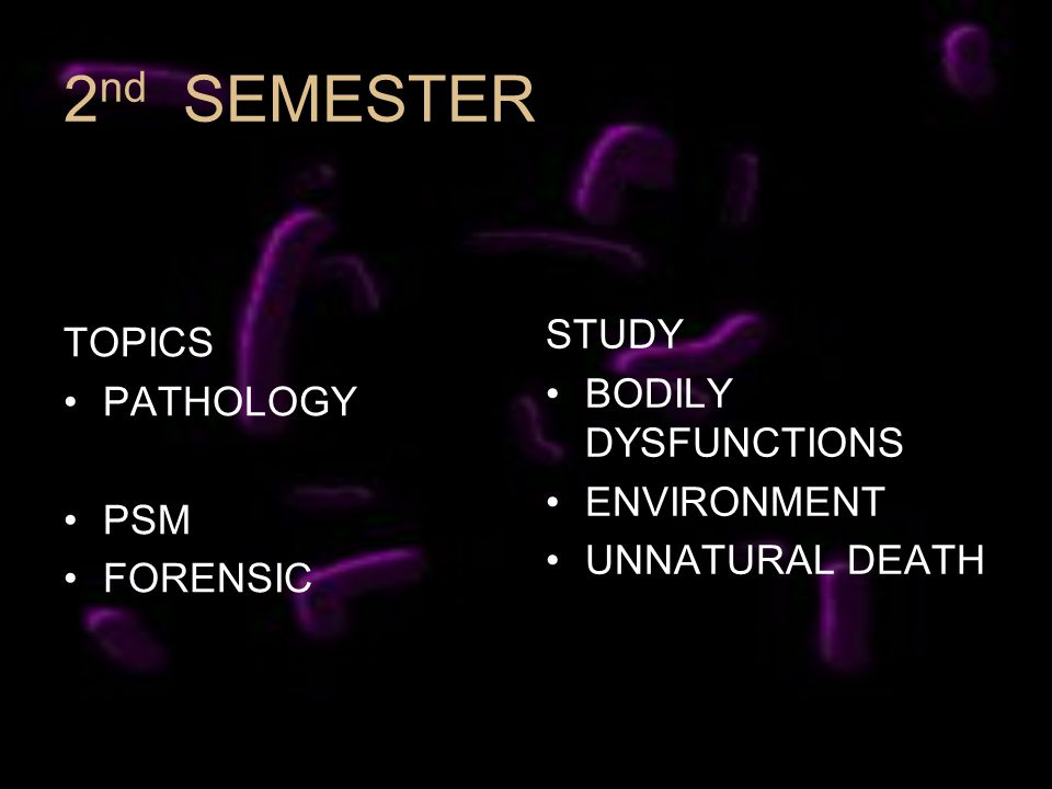 2 nd SEMESTER TOPICS PATHOLOGY PSM FORENSIC STUDY BODILY DYSFUNCTIONS ENVIRONMENT UNNATURAL DEATH