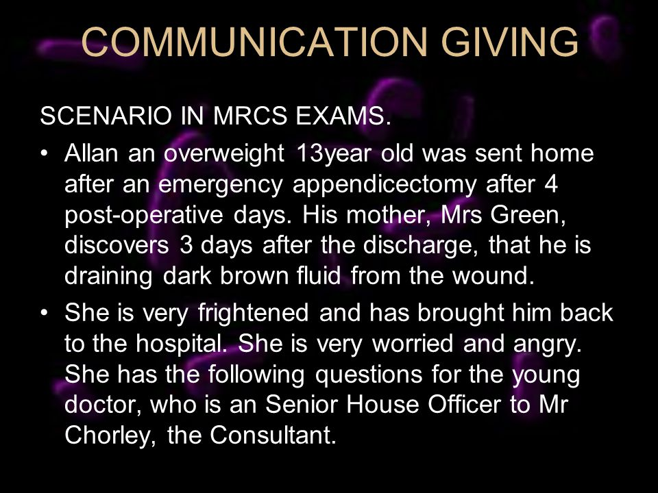 COMMUNICATION GIVING SCENARIO IN MRCS EXAMS. Allan an overweight 13year old was sent home after an emergency appendicectomy after 4 post-operative day