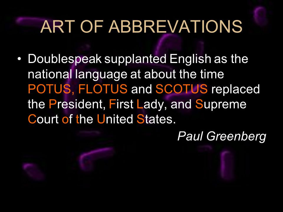 ART OF ABBREVATIONS Doublespeak supplanted English as the national language at about the time POTUS, FLOTUS and SCOTUS replaced the President, First L