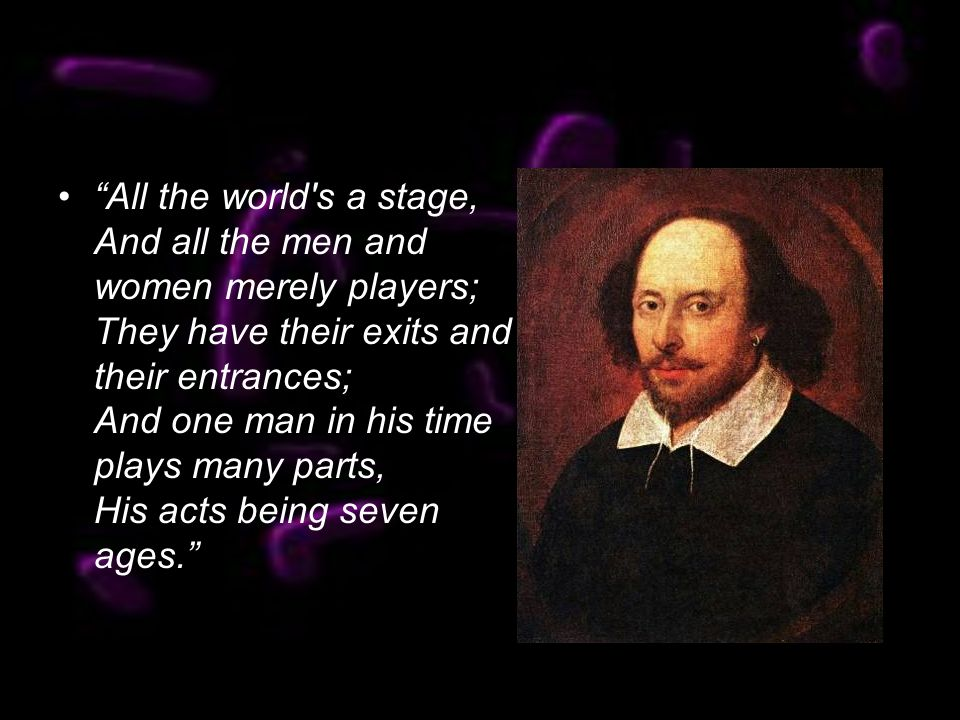 All the world s a stage, And all the men and women merely players; They have their exits and their entrances; And one man in his time plays many parts, His acts being seven ages.