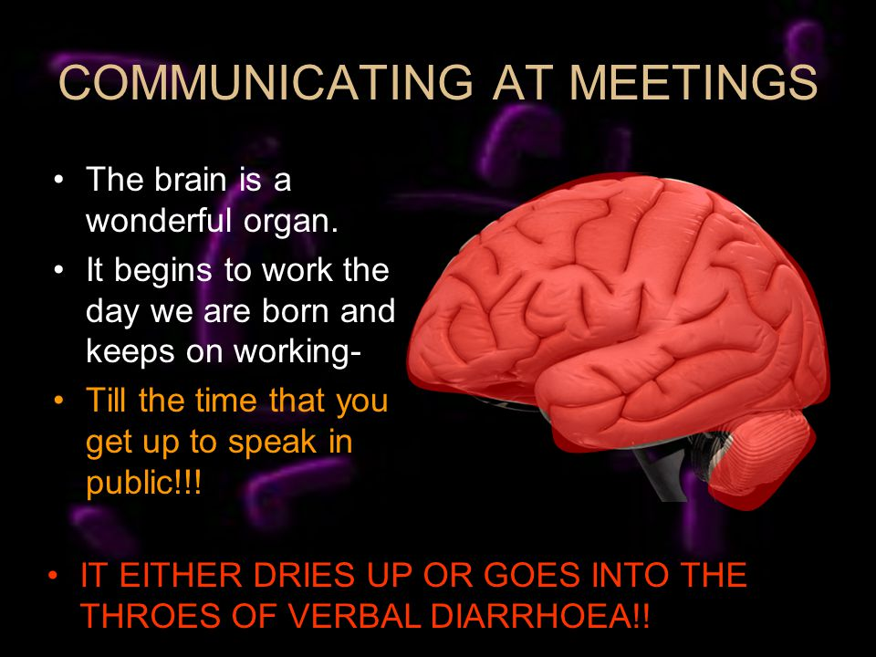 COMMUNICATING AT MEETINGS The brain is a wonderful organ.