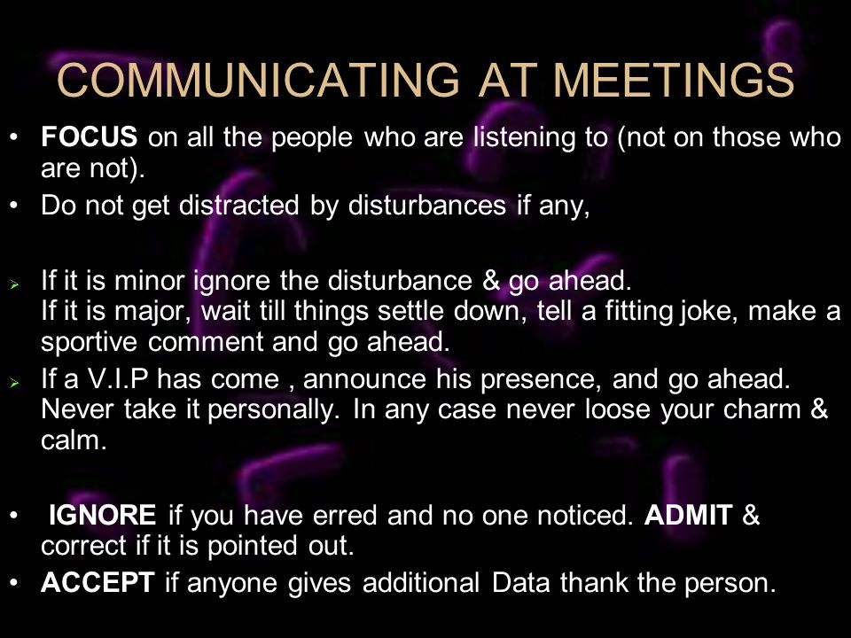COMMUNICATING AT MEETINGS FOCUS on all the people who are listening to (not on those who are not). Do not get distracted by disturbances if any, If it