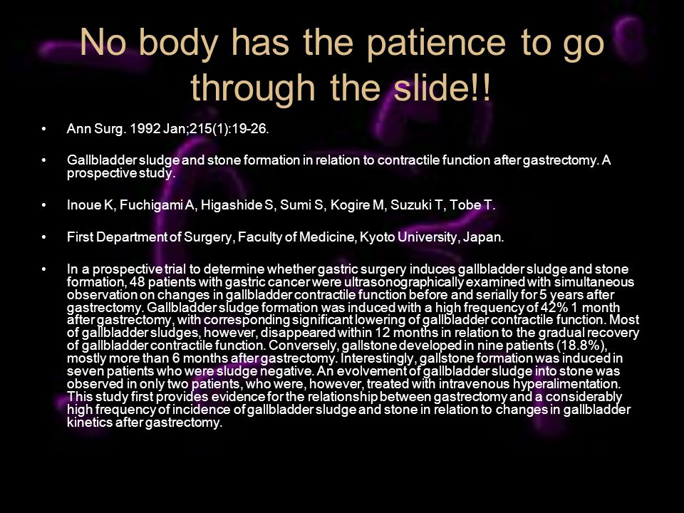 No body has the patience to go through the slide!! Ann Surg. 1992 Jan;215(1):19-26. Gallbladder sludge and stone formation in relation to contractile