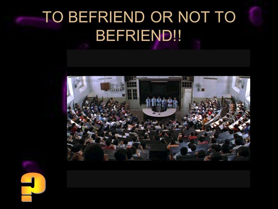 TO BEFRIEND OR NOT TO BEFRIEND!!