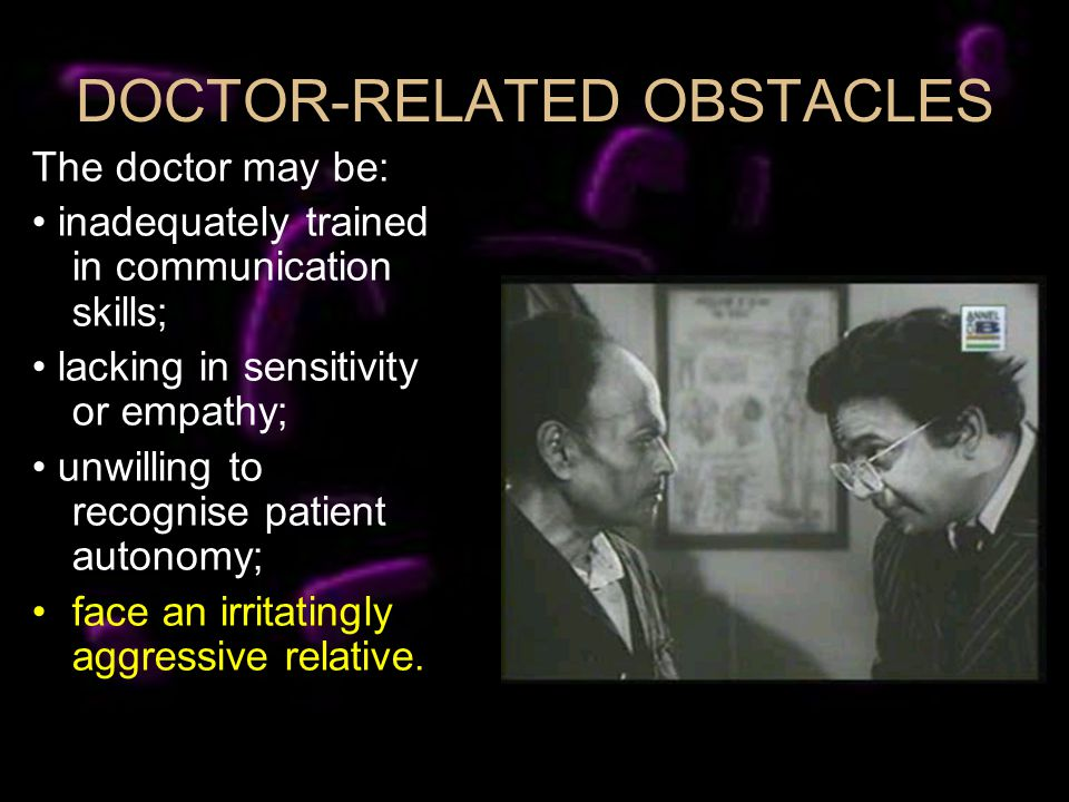 DOCTOR-RELATED OBSTACLES The doctor may be: inadequately trained in communication skills; lacking in sensitivity or empathy; unwilling to recognise pa