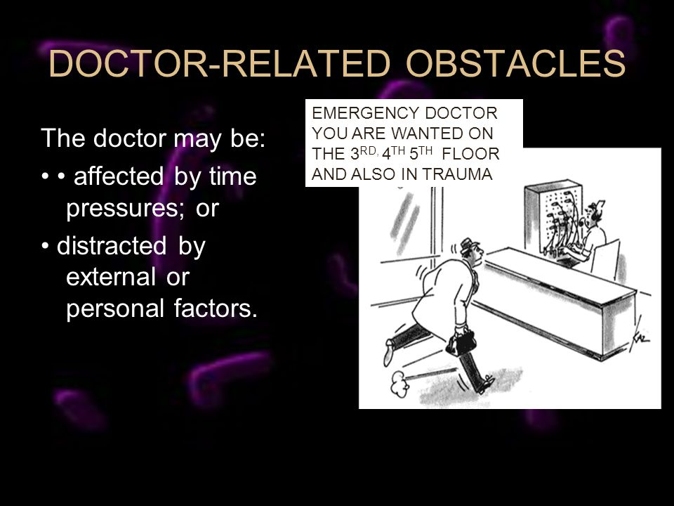 DOCTOR-RELATED OBSTACLES The doctor may be: affected by time pressures; or distracted by external or personal factors. EMERGENCY DOCTOR YOU ARE WANTED