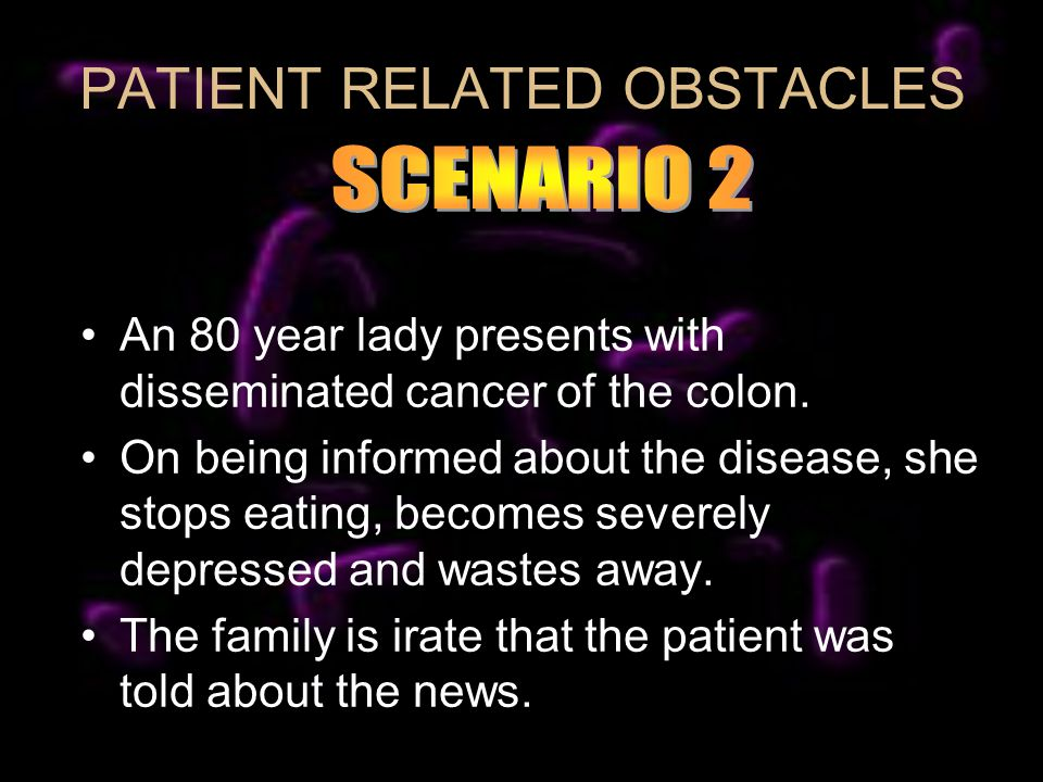 PATIENT RELATED OBSTACLES An 80 year lady presents with disseminated cancer of the colon.