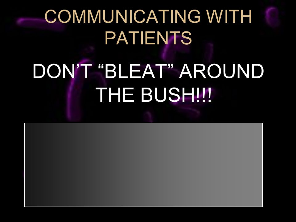DONT BLEAT AROUND THE BUSH!!! COMMUNICATING WITH PATIENTS