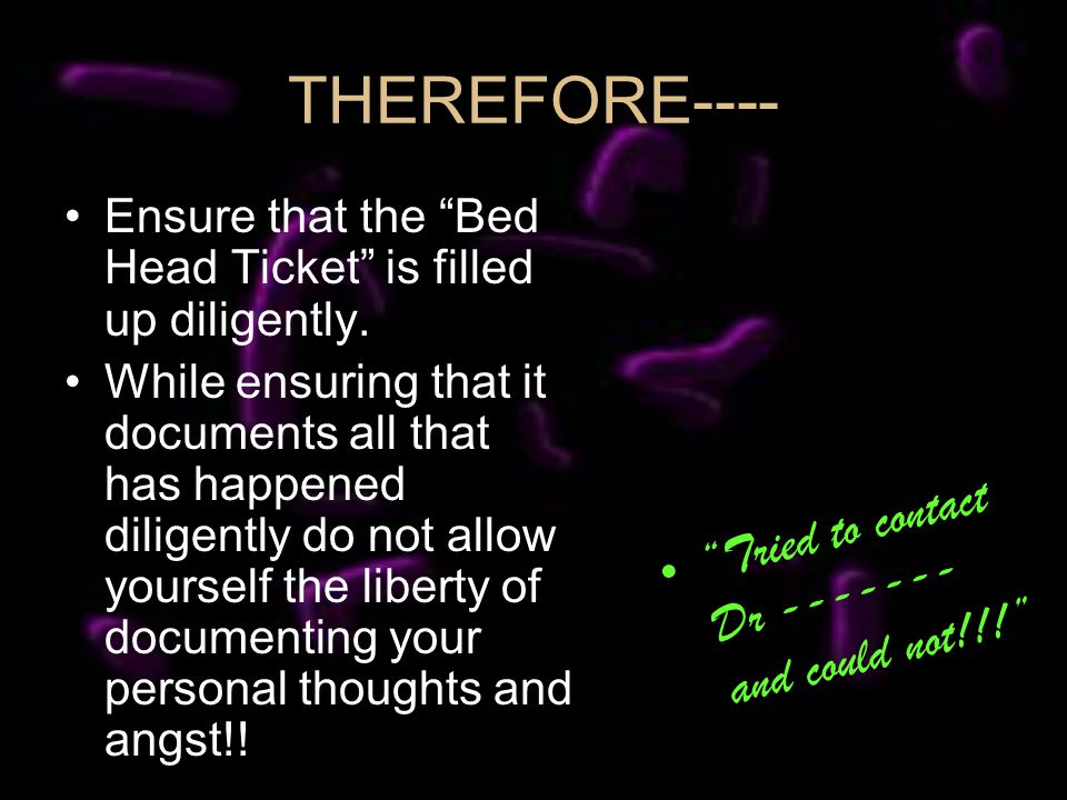 THEREFORE---- Ensure that the Bed Head Ticket is filled up diligently. While ensuring that it documents all that has happened diligently do not allow