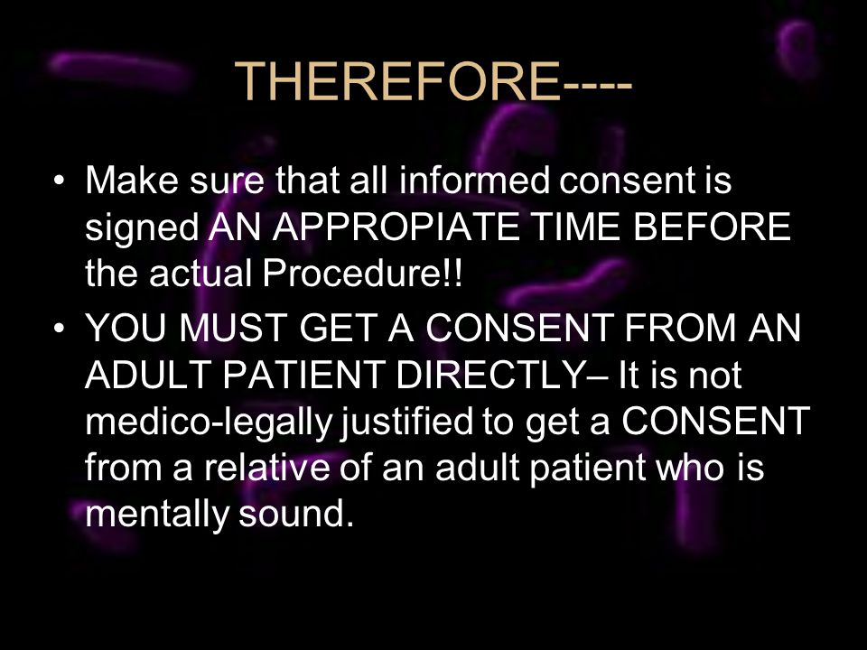 Make sure that all informed consent is signed AN APPROPIATE TIME BEFORE the actual Procedure!.