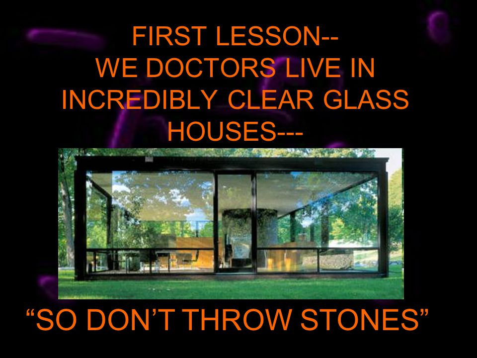 FIRST LESSON-- WE DOCTORS LIVE IN INCREDIBLY CLEAR GLASS HOUSES--- SO DONT THROW STONES