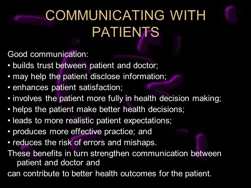 COMMUNICATING WITH PATIENTS Good communication: builds trust between patient and doctor; may help the patient disclose information; enhances patient satisfaction; involves the patient more fully in health decision making; helps the patient make better health decisions; leads to more realistic patient expectations; produces more effective practice; and reduces the risk of errors and mishaps.