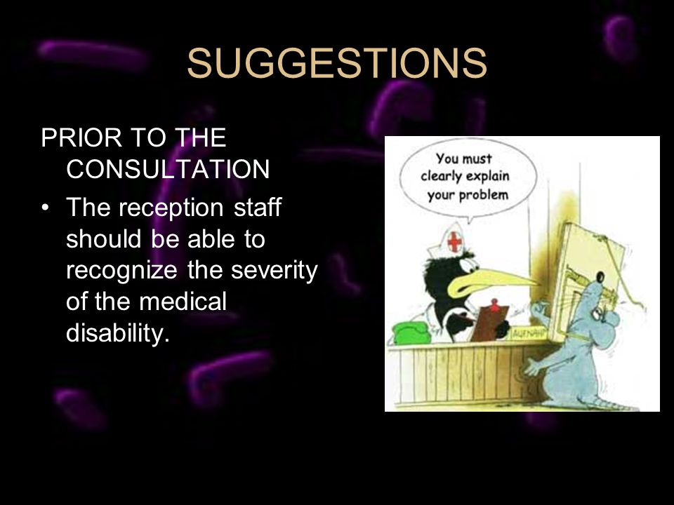 SUGGESTIONS PRIOR TO THE CONSULTATION The reception staff should be able to recognize the severity of the medical disability.