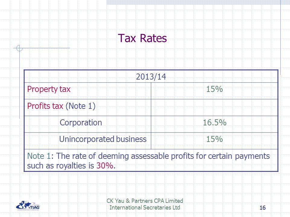 16 CK Yau & Partners CPA Limited International Secretaries Ltd16 Tax Rates 2013/14 Property tax15% Profits tax (Note 1) Corporation16.5% Unincorporate